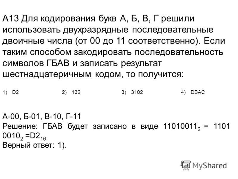 А13 Для кодирования букв А, Б, В, Г решили использовать двухразрядные последовательные двоичные числа (от 00 до 11 соответственно). Если таким способом закодировать последовательность символов ГБАВ и записать результат шестнадцатеричным кодом, то пол