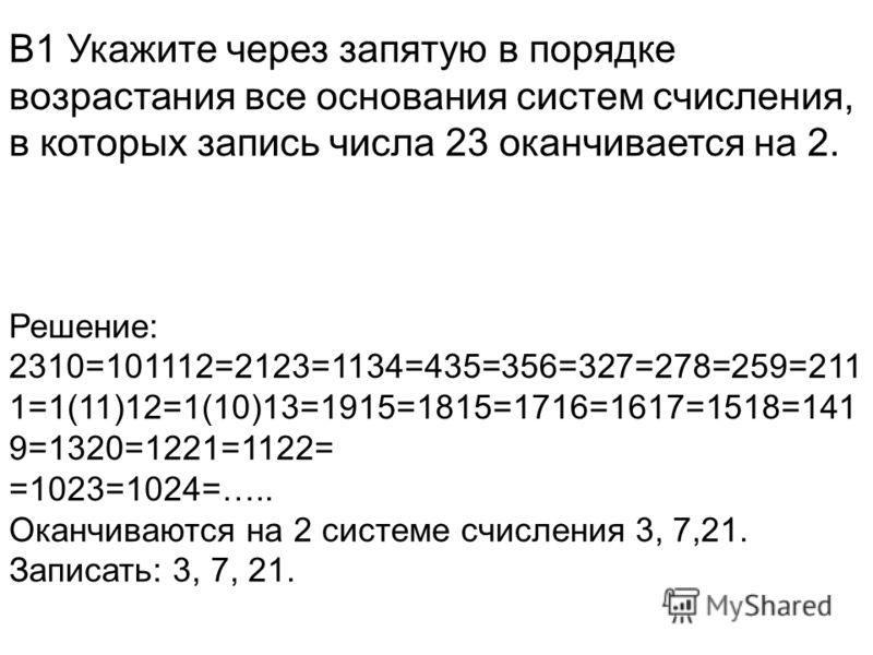 В1 Укажите через запятую в порядке возрастания все основания систем счисления, в которых запись числа 23 оканчивается на 2. Решение: 2310=101112=2123=1134=435=356=327=278=259=211 1=1(11)12=1(10)13=1915=1815=1716=1617=1518=141 9=1320=1221=1122= =1023=