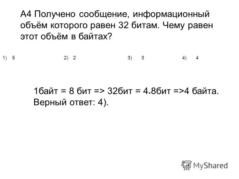 А4 Получено сообщение, информационный объём которого равен 32 битам. Чему равен этот объём в байтах? 1)52)23)34)4 1байт = 8 бит => 32бит = 4 * 8бит =>4 байта. Верный ответ: 4).