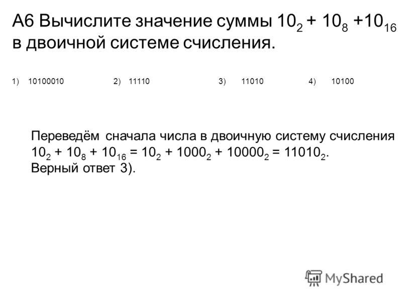 А6 Вычислите значение суммы 10 2 + 10 8 +10 16 в двоичной системе счисления. 1)101000102)111103)110104)10100 Переведём сначала числа в двоичную систему счисления 10 2 + 10 8 + 10 16 = 10 2 + 1000 2 + 10000 2 = 11010 2. Верный ответ 3).