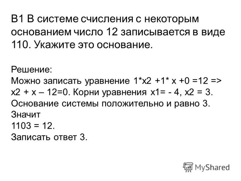 В1 В системе счисления с некоторым основанием число 12 записывается в виде 110. Укажите это основание. Решение: Можно записать уравнение 1*x2 +1* x +0 =12 => x2 + x – 12=0. Корни уравнения х1= - 4, х2 = 3. Основание системы положительно и равно 3. Зн