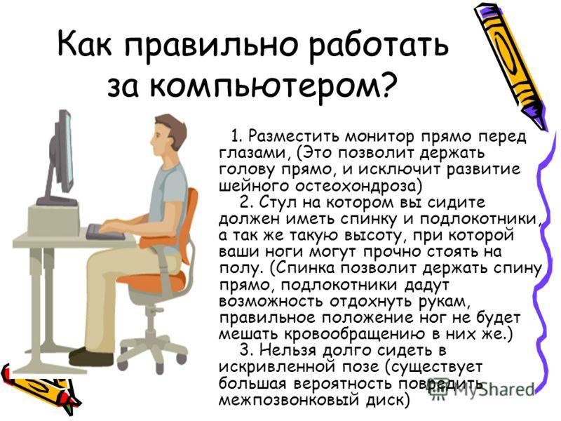 Как правильно работать за компьютером? 1. Разместить монитор прямо перед глазами, (Это позволит держать голову прямо, и исключит развитие шейного остеохондроза) 2. Стул на котором вы сидите должен иметь спинку и подлокотники, а так же такую высоту, п
