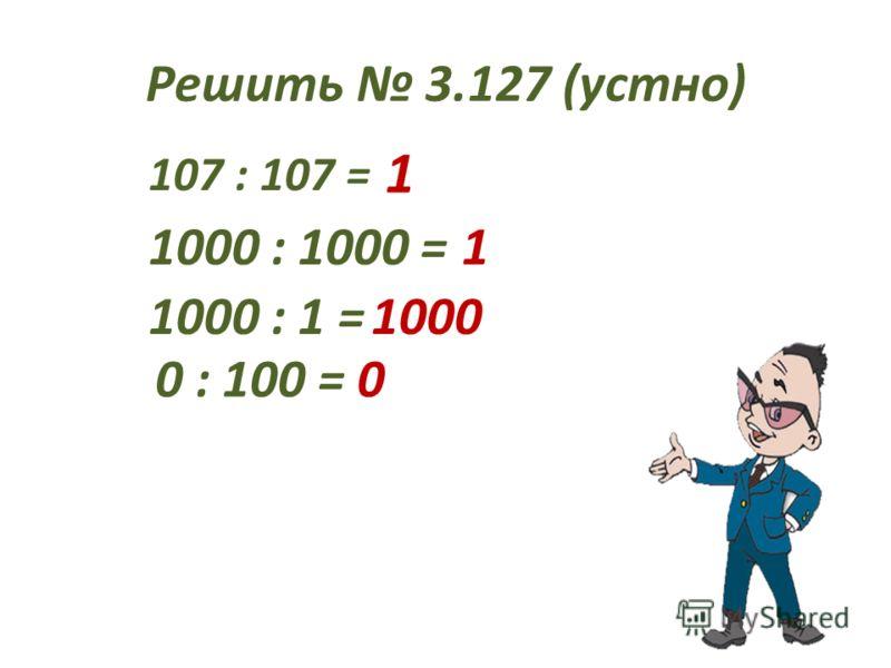 Решить 3.127 (устно) 107 : 107 = 1 1000 : 1000 =1 1000 : 1 =1000 0 : 100 =0