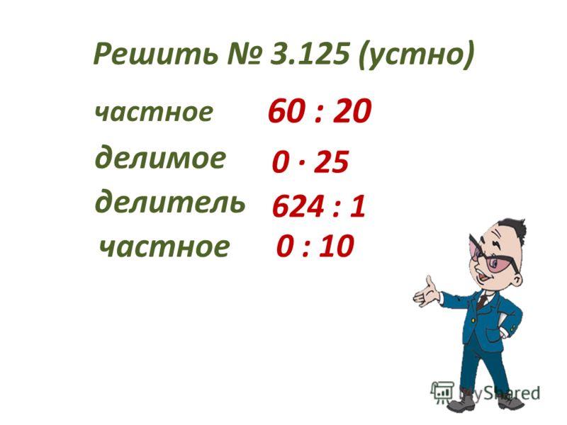 Решить 3.125 (устно) частное 60 : 20 делимое 0 25 делитель 624 : 1 частное0 : 10