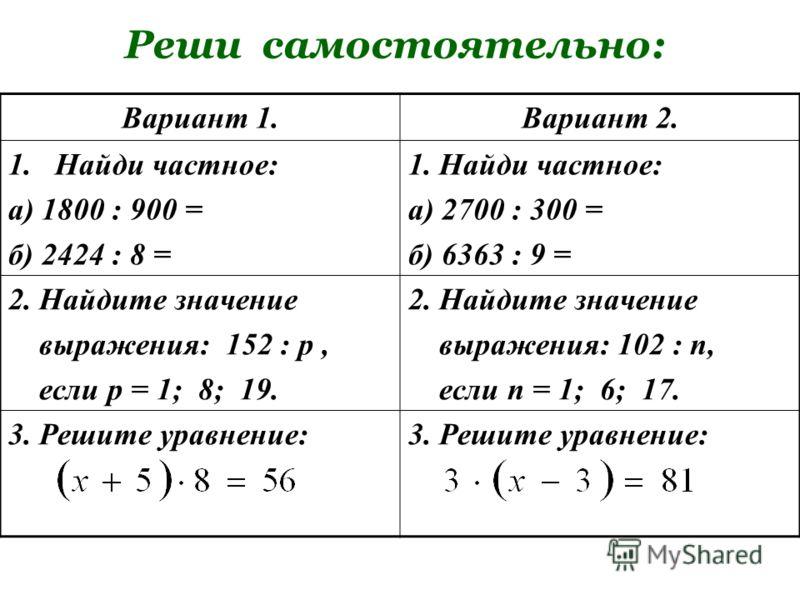 Реши самостоятельно: Вариант 1.Вариант 2. 1.Найди частное: а) 1800 : 900 = б) 2424 : 8 = 1. Найди частное: а) 2700 : 300 = б) 6363 : 9 = 2. Найдите значение выражения: 152 : р, если р = 1; 8; 19. 2. Найдите значение выражения: 102 : п, если п = 1; 6;