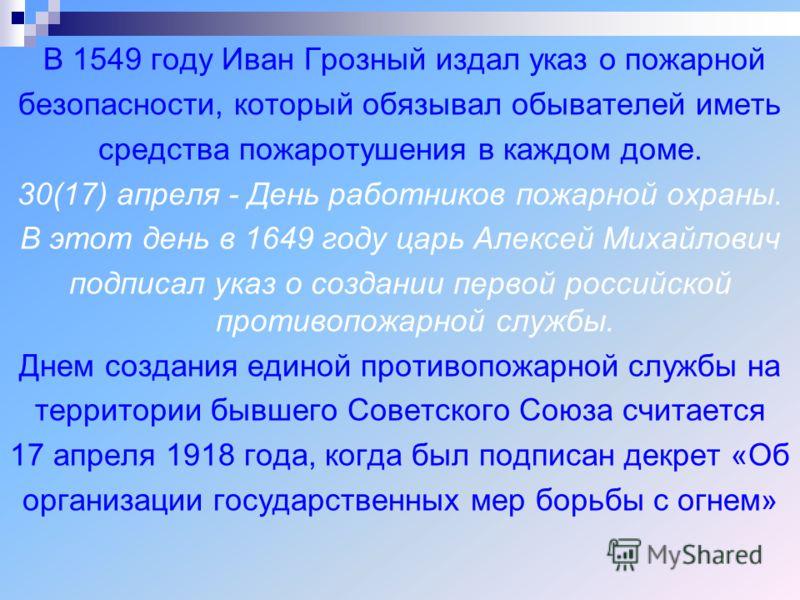 В 1549 году Иван Грозный издал указ о пожарной безопасности, который обязывал обывателей иметь средства пожаротушения в каждом доме. 30(17) апреля - День работников пожарной охраны. В этот день в 1649 году царь Алексей Михайлович подписал указ о созд