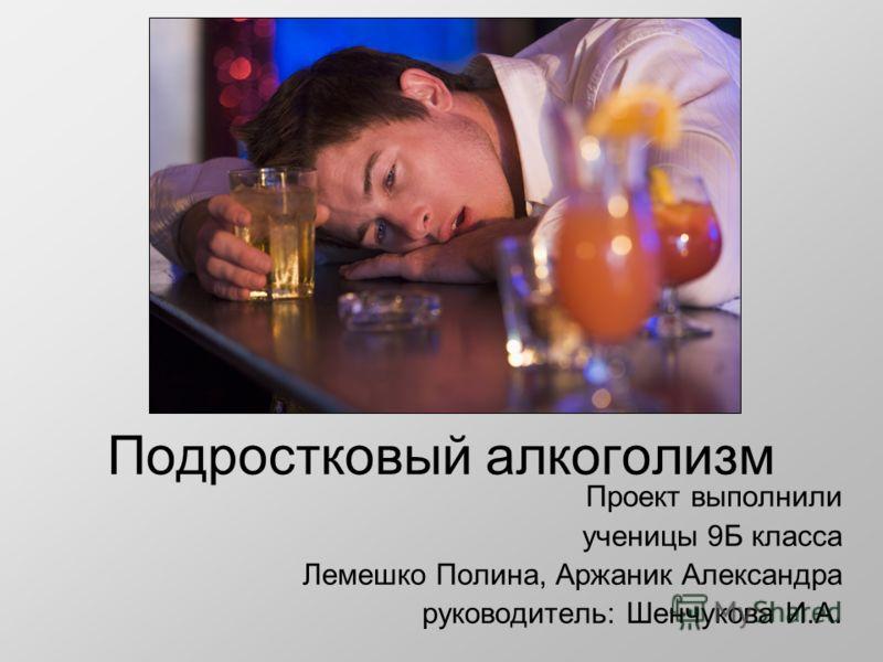 Подростковый алкоголизм Проект выполнили ученицы 9Б класса Лемешко Полина, Аржаник Александра руководитель: Шенчукова И.А.