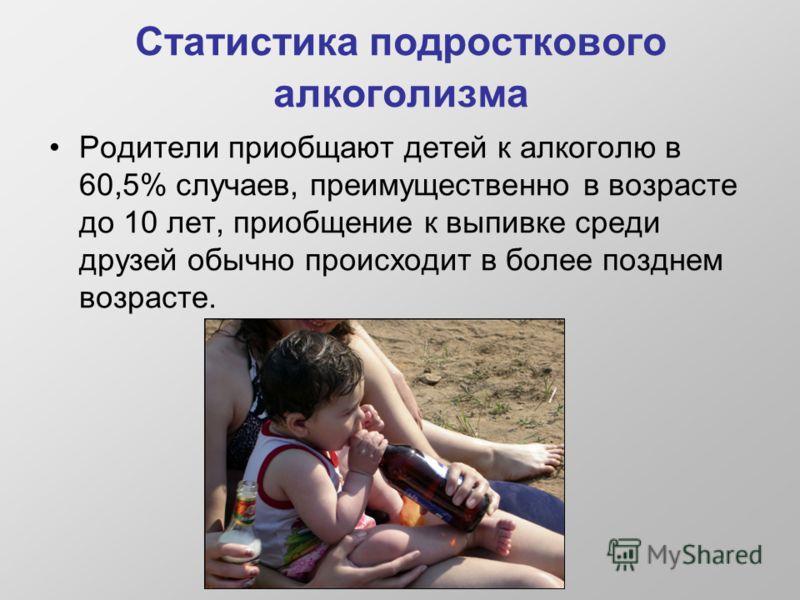 Статистика подросткового алкоголизма Родители приобщают детей к алкоголю в 60,5% случаев, преимущественно в возрасте до 10 лет, приобщение к выпивке среди друзей обычно происходит в более позднем возрасте.