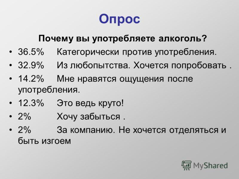 Опрос Почему вы употребляете алкоголь? 36.5% Категорически против употребления. 32.9% Из любопытства. Хочется попробовать. 14.2% Мне нравятся ощущения после употребления. 12.3% Это ведь круто! 2% Хочу забыться. 2% За компанию. Не хочется отделяться и