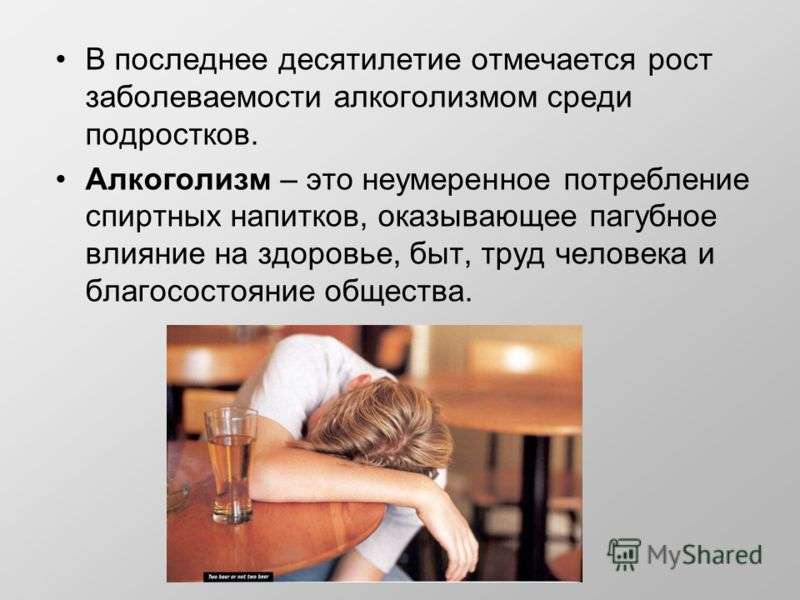 В последнее десятилетие отмечается рост заболеваемости алкоголизмом среди подростков. Алкоголизм – это неумеренное потребление спиртных напитков, оказывающее пагубное влияние на здоровье, быт, труд человека и благосостояние общества.