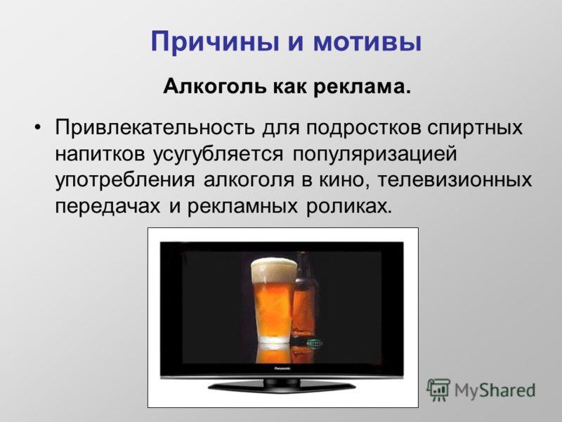 Причины и мотивы Алкоголь как реклама. Привлекательность для подростков спиртных напитков усугубляется популяризацией употребления алкоголя в кино, телевизионных передачах и рекламных роликах.