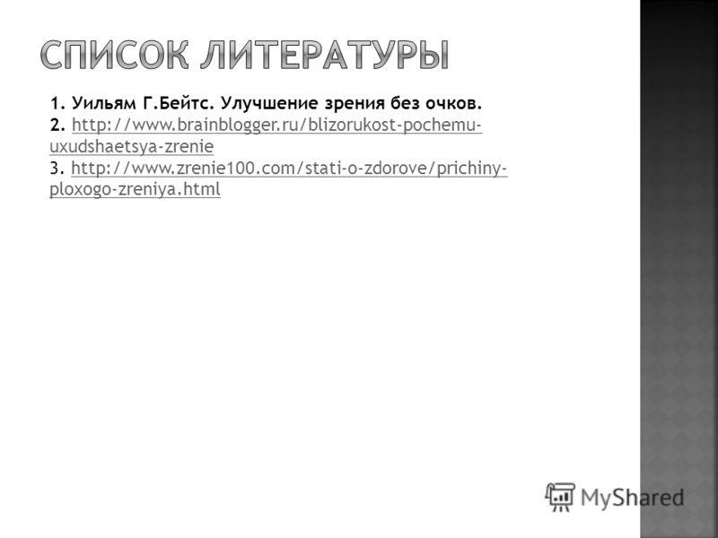 1. Уильям Г.Бейтс. Улучшение зрения без очков. 2. http://www.brainblogger.ru/blizorukost-pochemu- uxudshaetsya-zrenie 3. http://www.zrenie100.com/stati-o-zdorove/prichiny- ploxogo-zreniya.htmlhttp://www.brainblogger.ru/blizorukost-pochemu- uxudshaets