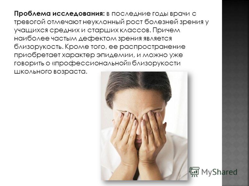 Проблема исследования: в последние годы врачи с тревогой отмечают неуклонный рост болезней зрения у учащихся средних и старших классов. Причем наиболее частым дефектом зрения является близорукость. Кроме того, ее распространение приобретает характер