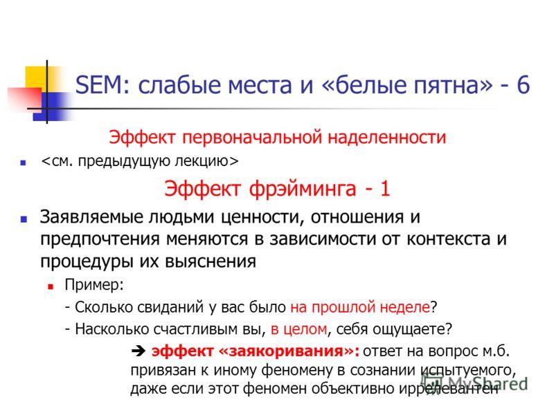 SEM: слабые места и «белые пятна» - 6 Эффект первоначальной наделенности Эффект фрэйминга - 1 Заявляемые людьми ценности, отношения и предпочтения меняются в зависимости от контекста и процедуры их выяснения Пример: - Сколько свиданий у вас было на п