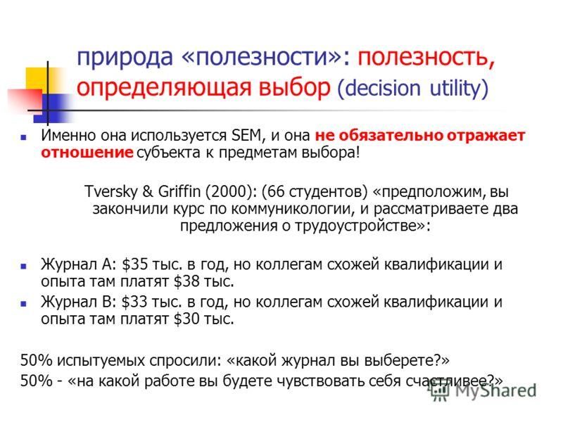 природа «полезности»: полезность, определяющая выбор (decision utility) Именно она используется SEM, и она не обязательно отражает отношение субъекта к предметам выбора! Tversky & Griffin (2000): (66 студентов) «предположим, вы закончили курс по комм