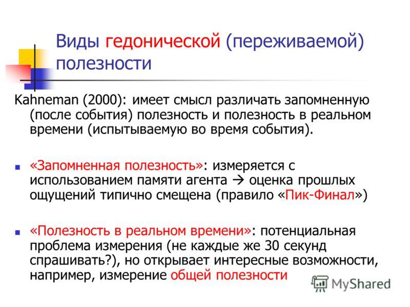 Виды гедонической (переживаемой) полезности Kahneman (2000): имеет смысл различать запомненную (после события) полезность и полезность в реальном времени (испытываемую во время события). «Запомненная полезность»: измеряется с использованием памяти аг