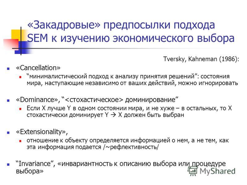 «Закадровые» предпосылки подхода SEM к изучению экономического выбора Tversky, Kahneman (1986): «Cancellation» минималистический подход к анализу принятия решений: состояния мира, наступающие независимо от ваших действий, можно игнорировать «Dominanc