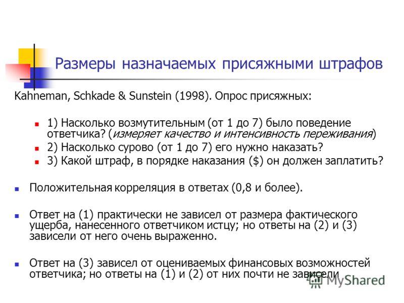 Размеры назначаемых присяжными штрафов Kahneman, Schkade & Sunstein (1998). Опрос присяжных: 1) Насколько возмутительным (от 1 до 7) было поведение ответчика? (измеряет качество и интенсивность переживания) 2) Насколько сурово (от 1 до 7) его нужно н
