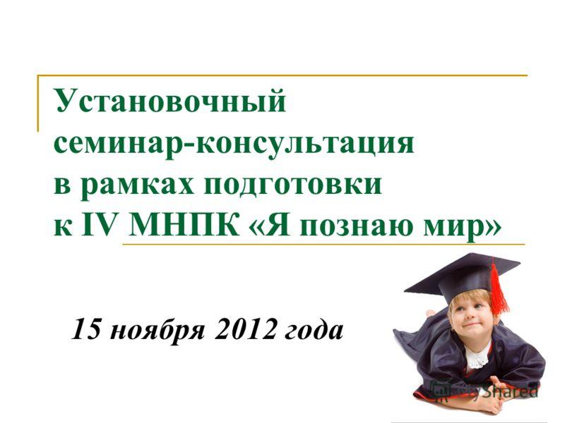 Установочный семинар-консультация в рамках подготовки к IV МНПК «Я познаю мир» 15 ноября 2012 года