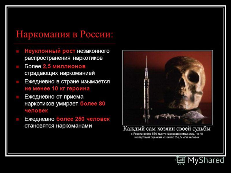 Наркомания в России: Неуклонный рост незаконного распространения наркотиков Более 2,5 миллионов страдающих наркоманией Ежедневно в стране изымается не менее 10 кг героина Ежедневно от приема наркотиков умирает более 80 человек Ежедневно более 250 чел