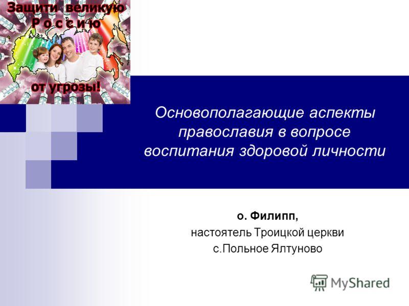 Основополагающие аспекты православия в вопросе воспитания здоровой личности о. Филипп, настоятель Троицкой церкви с.Польное Ялтуново