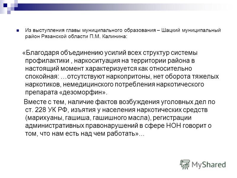 Из выступления главы муниципального образования – Шацкий муниципальный район Рязанской области П.М. Калинина: «Благодаря объединению усилий всех структур системы профилактики, наркоситуация на территории района в настоящий момент характеризуется как