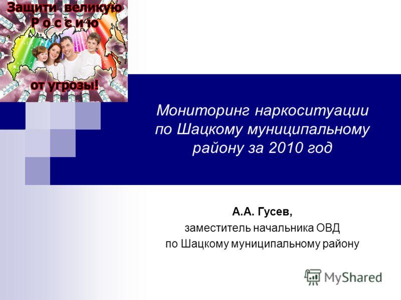 Мониторинг наркоситуации по Шацкому муниципальному району за 2010 год А.А. Гусев, заместитель начальника ОВД по Шацкому муниципальному району