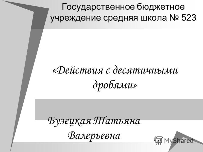 Государственное бюджетное учреждение средняя школа 523 «Действия с десятичными дробями» Бузецкая Татьяна Валерьевна
