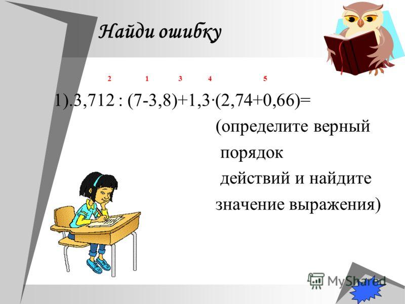 Найди ошибку 2 1 3 4 5 1).3,712 : (7-3,8)+1,3(2,74+0,66)= (определите верный порядок действий и найдите значение выражения)