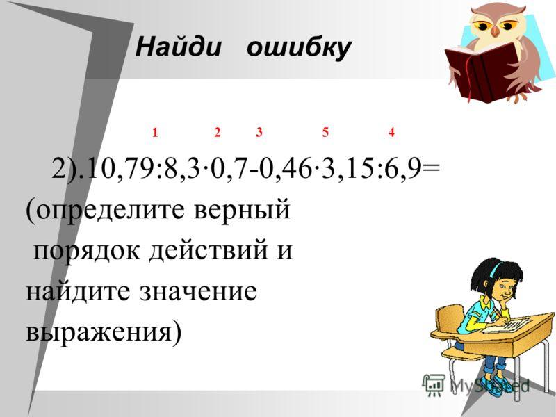 Найдиошибку 1 2 3 5 4 2).10,79:8,30,7-0,463,15:6,9= (определите верный порядок действий и найдите значение выражения)