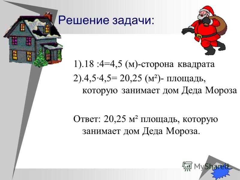 Решение задачи: 1).18 :4=4,5 (м)-сторона квадрата 2).4,54,5= 20,25 (м²)- площадь, которую занимает дом Деда Мороза Ответ: 20,25 м² площадь, которую занимает дом Деда Мороза.