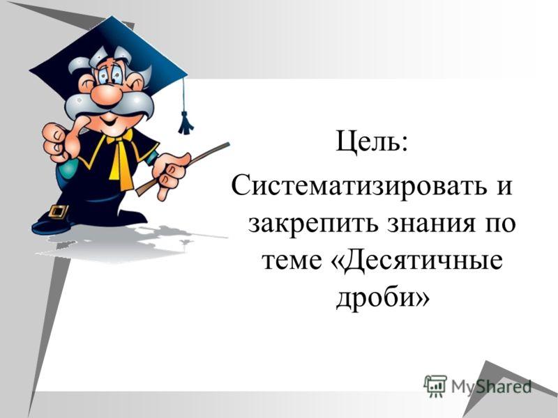 Цель: Систематизировать и закрепить знания по теме «Десятичные дроби»