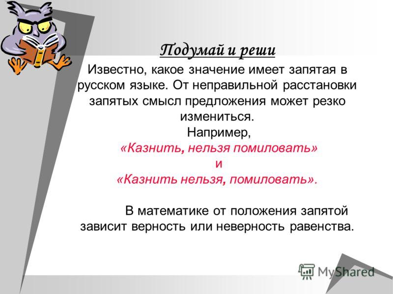 Подумай и реши Известно, какое значение имеет запятая в русском языке. От неправильной расстановки запятых смысл предложения может резко измениться. Например, «Казнить, нельзя помиловать» и «Казнить нельзя, помиловать». В математике от положения запя