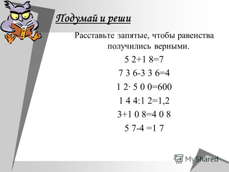 Подумай и реши Расставьте запятые, чтобы равенства получились верными. 5 2+1 8=7 7 3 6-3 3 6=4 1 2· 5 0 0=600 1 4 4:1 2=1,2 3+1 0 8=4 0 8 5 7-4 =1 7