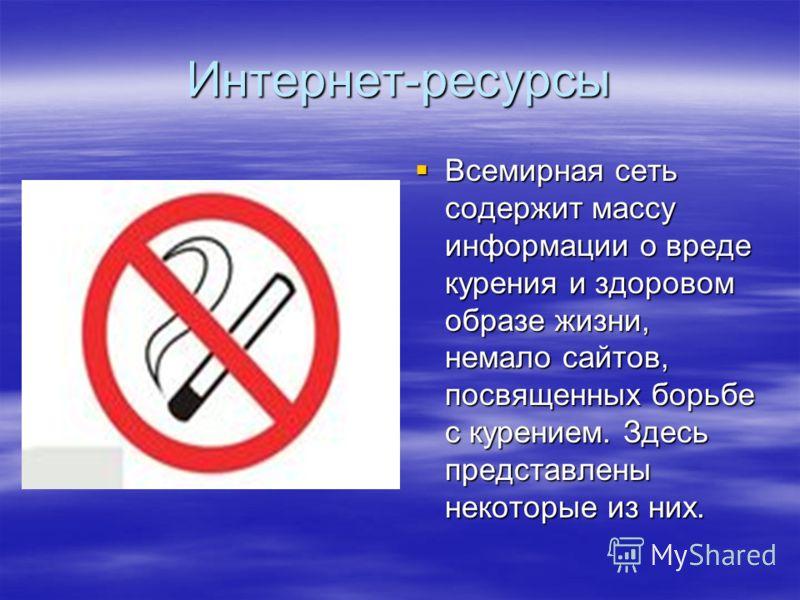 Интернет-ресурсы Всемирная сеть содержит массу информации о вреде курения и здоровом образе жизни, немало сайтов, посвященных борьбе с курением. Здесь представлены некоторые из них. Всемирная сеть содержит массу информации о вреде курения и здоровом