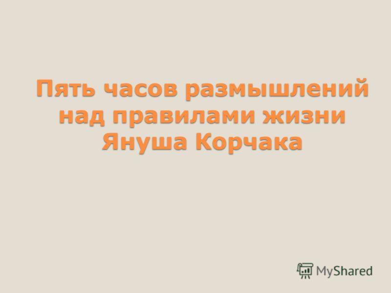 Пять часов размышлений над правилами жизни Януша Корчака