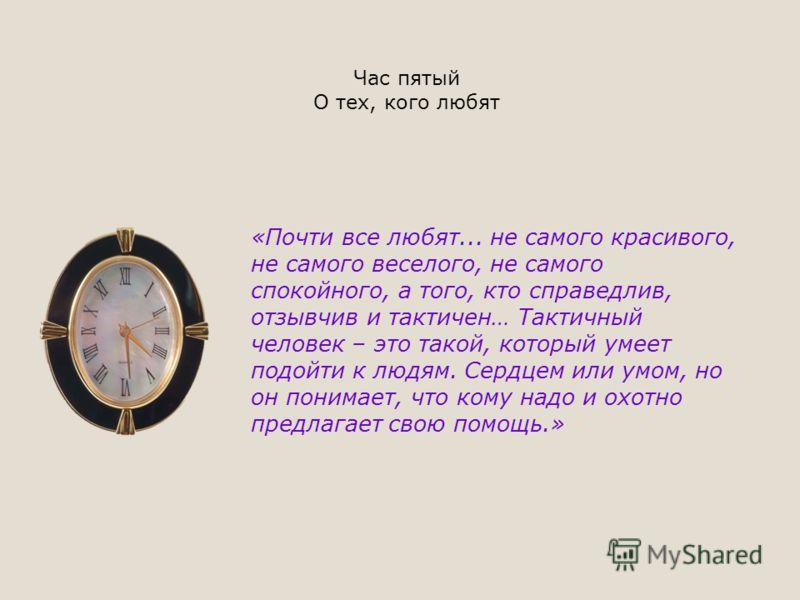 Час пятый О тех, кого любят «Почти все любят... не самого красивого, не самого веселого, не самого спокойного, а того, кто справедлив, отзывчив и тактичен… Тактичный человек – это такой, который умеет подойти к людям. Сердцем или умом, но он понимает