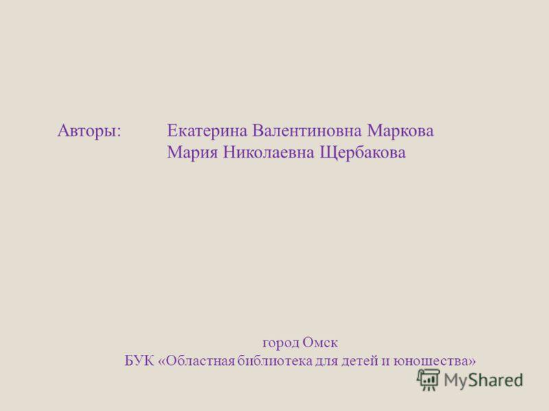 Авторы: Екатерина Валентиновна Маркова Мария Николаевна Щербакова город Омск БУК «Областная библиотека для детей и юношества»