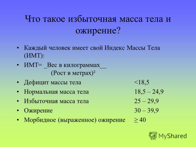 Что такое избыточная масса тела и ожирение? Каждый человек имеет свой Индекс Массы Тела (ИМТ): ИМТ= _Вес в килограммах__ (Рост в метрах)² Дефицит массы тела