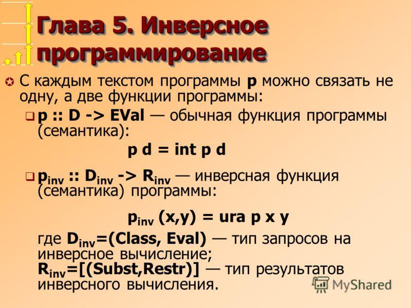 Глава 5. Инверсное программирование µ С каждым текстом программы p можно связать не одну, а две функции программы: p :: D -> EVal обычная функция программы (семантика): p d = int p d p inv :: D inv -> R inv инверсная функция (семантика) программы: p
