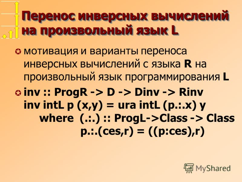 Перенос инверсных вычислений на произвольный язык L мотивация и варианты п еренос а инверсных вычислений с языка R на произвольный язык программирования L µ inv :: ProgR -> D -> Dinv -> Rinv inv intL p (x,y) = ura intL (p.:.x) y where (.:.) :: ProgL-