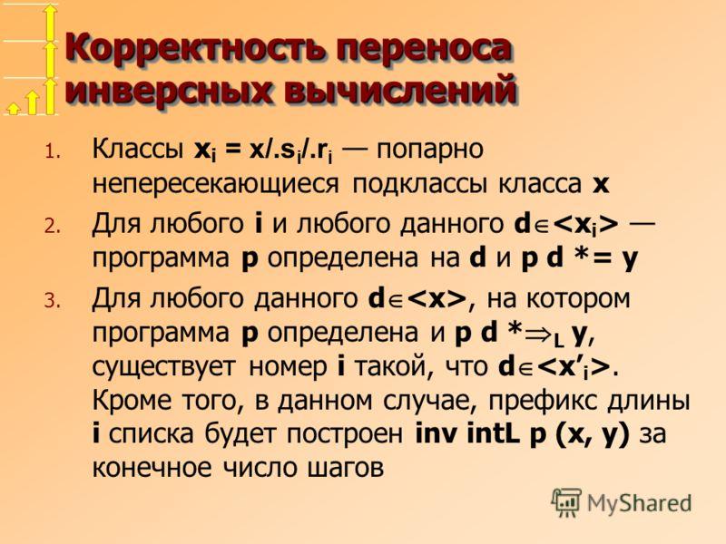 Корректность переноса инверсных вычислений 1. Классы x i = x/.s i /.r i попарно непересекающиеся подклассы класса x 2. Для любого i и любого данного d программа p определена на d и p d *= y 3. Для любого данного d, на котором программа p определена и
