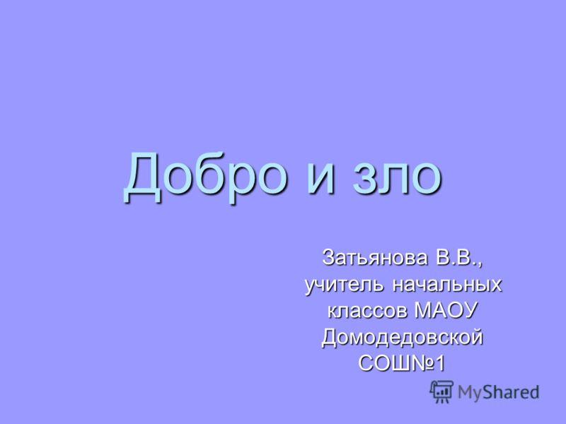 Добро и зло Затьянова В.В., учитель начальных классов МАОУ Домодедовской СОШ1