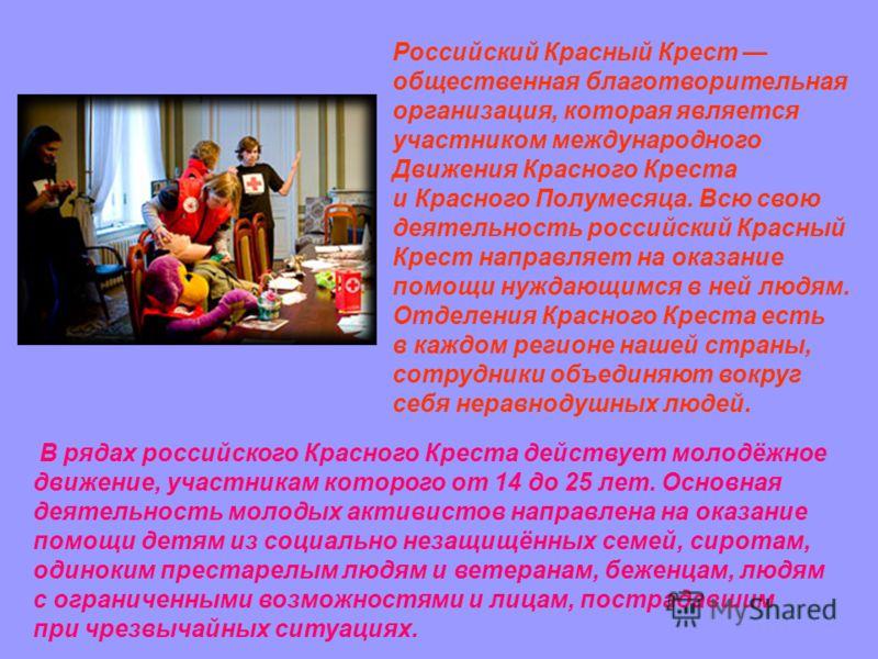 Российский Красный Крест общественная благотворительная организация, которая является участником международного Движения Красного Креста и Красного Полумесяца. Всю свою деятельность российский Красный Крест направляет на оказание помощи нуждающимся в