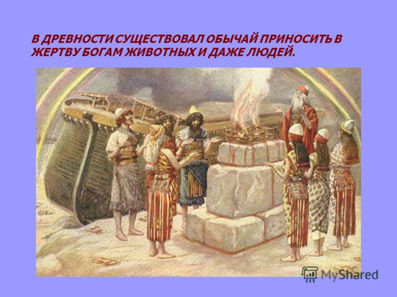 В ДРЕВНОСТИ СУЩЕСТВОВАЛ ОБЫЧАЙ ПРИНОСИТЬ В ЖЕРТВУ БОГАМ ЖИВОТНЫХ И ДАЖЕ ЛЮДЕЙ.