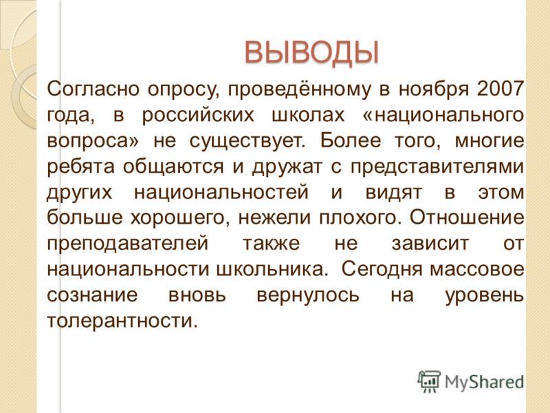ВЫВОДЫ Согласно опросу, проведённому в ноября 2007 года, в российских школах «национального вопроса» не существует. Более того, многие ребята общаются и дружат с представителями других национальностей и видят в этом больше хорошего, нежели плохого. О