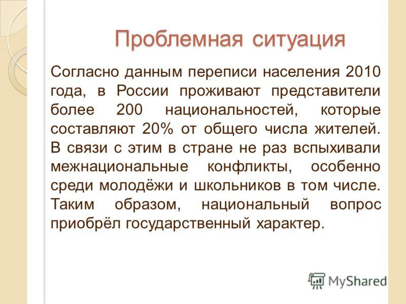 Проблемная ситуация Согласно данным переписи населения 2010 года, в России проживают представители более 200 национальностей, которые составляют 20% от общего числа жителей. В связи с этим в стране не раз вспыхивали межнациональные конфликты, особенн