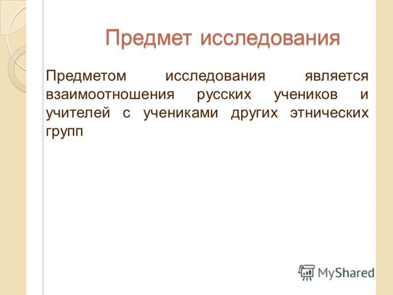 Предмет исследования Предметом исследования является взаимоотношения русских учеников и учителей с учениками других этнических групп