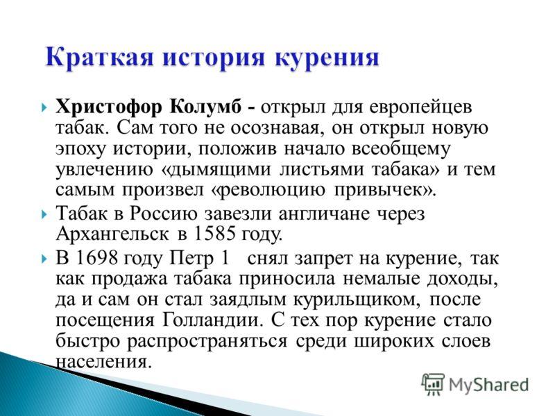 Христофор Колумб - открыл для европейцев табак. Сам того не осознавая, он открыл новую эпоху истории, положив начало всеобщему увлечению «дымящими листьями табака» и тем самым произвел «революцию привычек». Табак в Россию завезли англичане через Арха