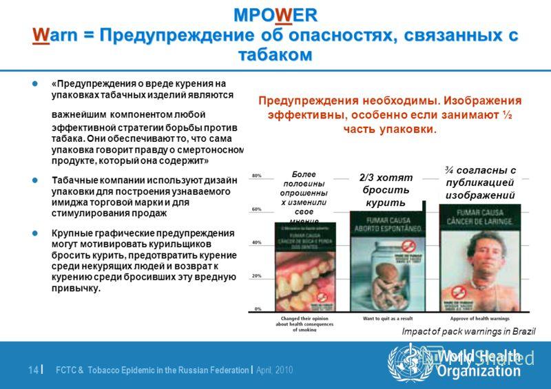 FCTC & Tobacco Epidemic in the Russian Federation | April, 2010 14 | MPOWER Warn = Предупреждение об опасностях, связанных с табаком «Предупреждения о вреде курения на упаковках табачных изделий являются важнейшим компонентом любой эффективной страте
